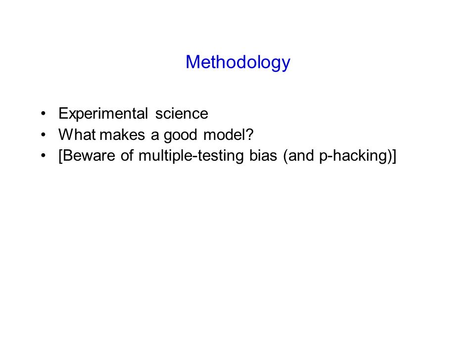 Methodology Experimental science What makes a good model? [Beware of multiple-testing bias (and p-hacking)]