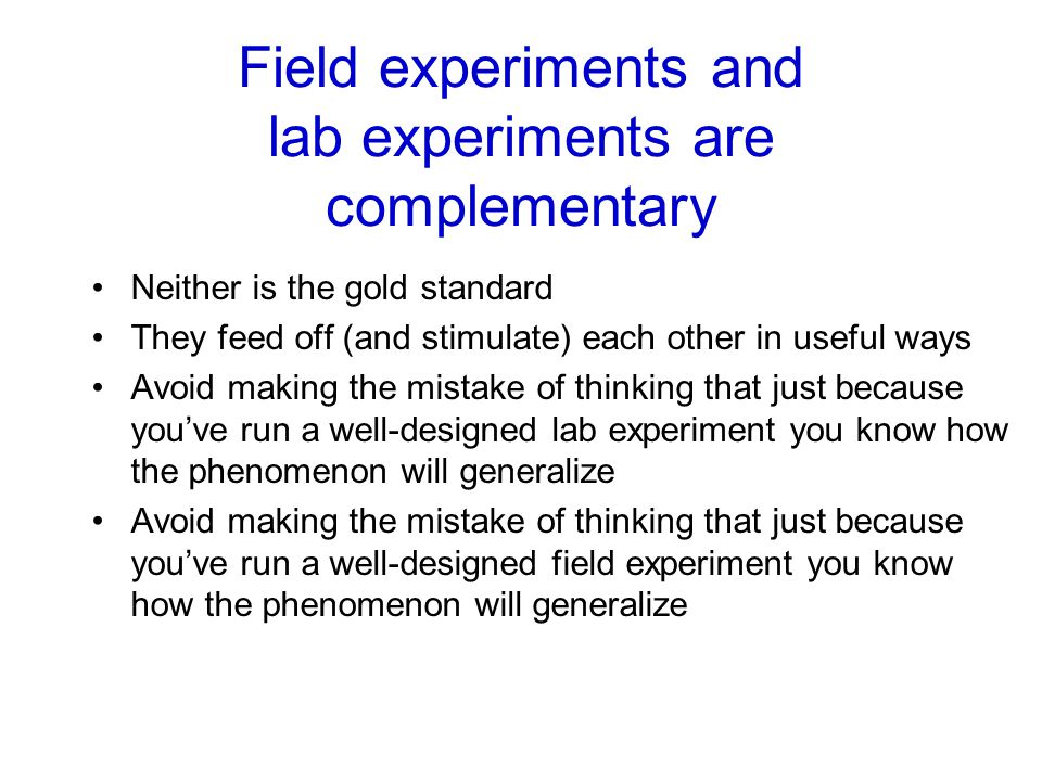 Field experiments and lab experiments are complementary Neither is the gold standard They feed off (and stimulate) each other in useful ways Avoid mak