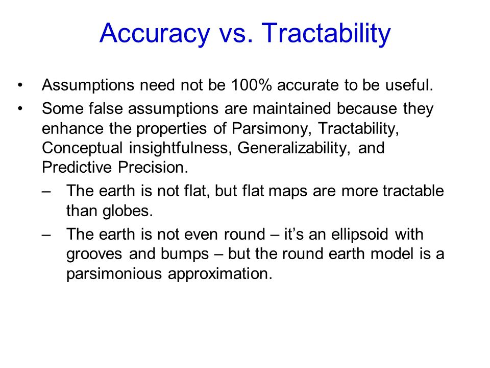 Accuracy vs. Tractability Assumptions need not be 100% accurate to be useful. Some false assumptions are maintained because they enhance the propertie