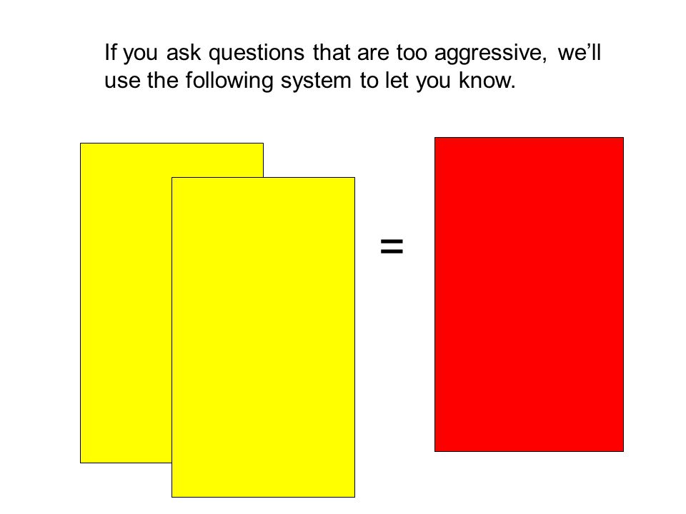 If you ask questions that are too aggressive, we'll use the following system to let you know. =