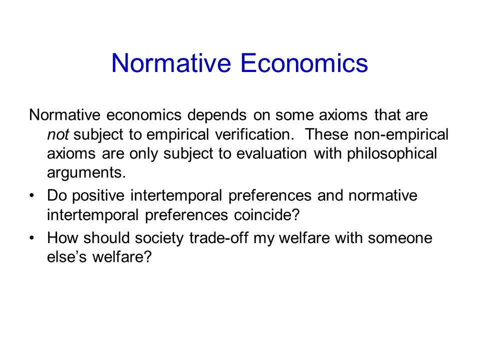 Normative Economics Normative economics depends on some axioms that are not subject to empirical verification. These non-empirical axioms are only sub