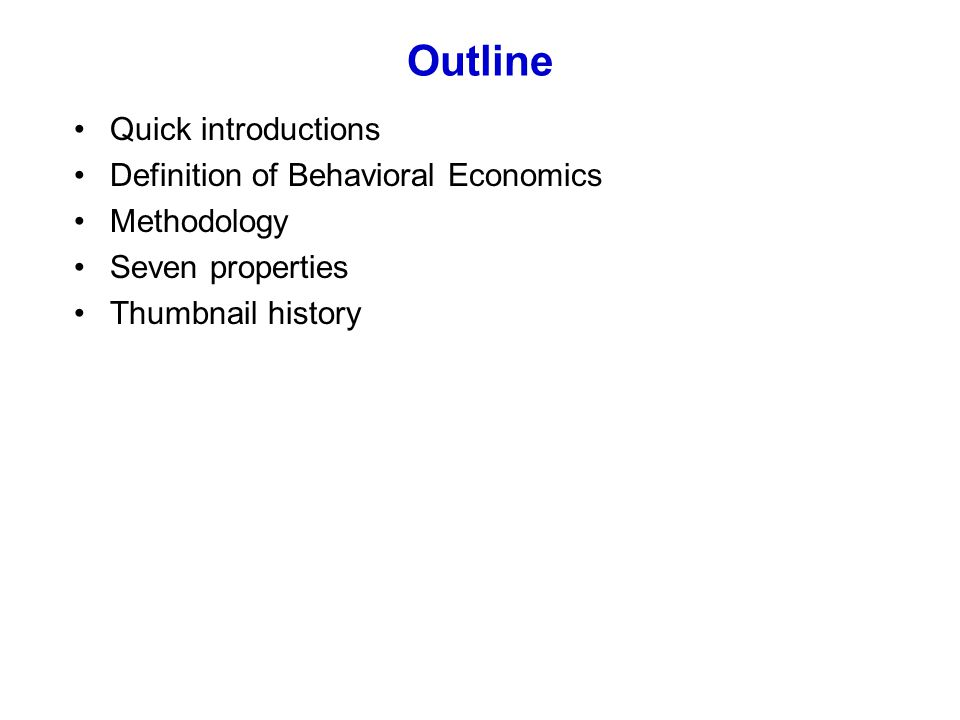 Outline Quick introductions Definition of Behavioral Economics Methodology Seven properties Thumbnail history