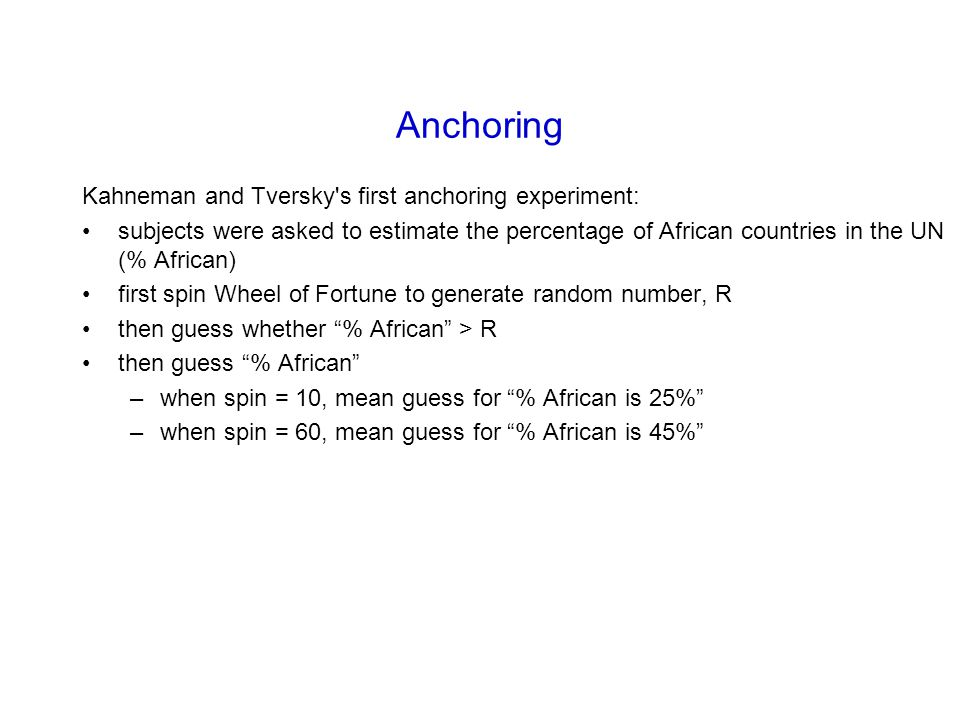 Anchoring Kahneman and Tversky's first anchoring experiment: subjects were asked to estimate the percentage of African countries in the UN (% African)