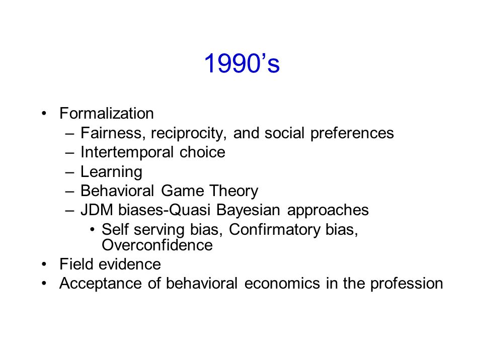 1990's Formalization –Fairness, reciprocity, and social preferences –Intertemporal choice –Learning –Behavioral Game Theory –JDM biases-Quasi Bayesian