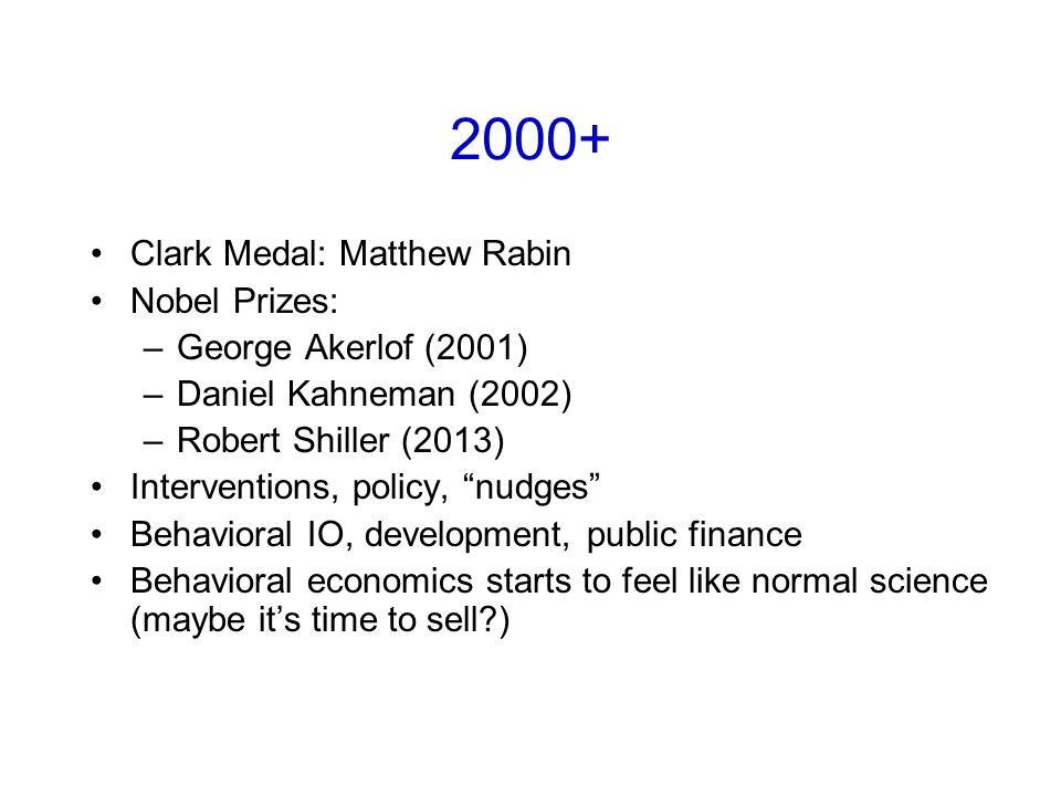 2000+ Clark Medal: Matthew Rabin Nobel Prizes: –George Akerlof (2001) –Daniel Kahneman (2002) –Robert Shiller (2013) Interventions, policy, nudges Behavioral IO, development, public finance Behavioral economics starts to feel like normal science (maybe it's time to sell )