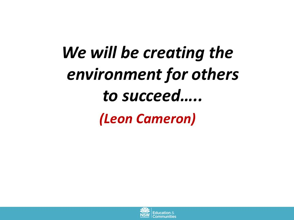 We will be creating the environment for others to succeed….. (Leon Cameron)