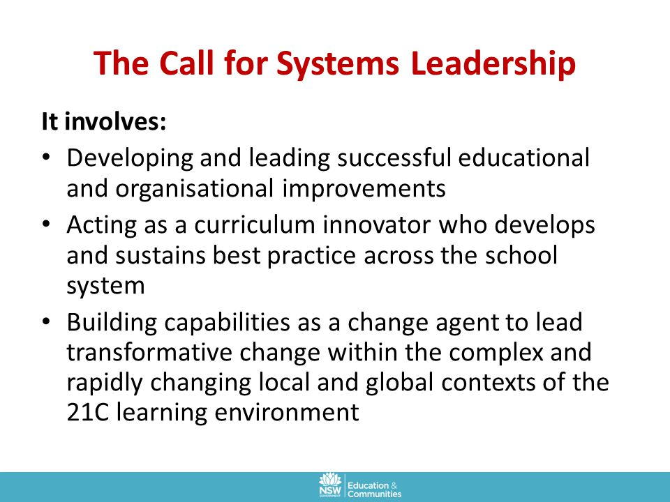 The Call for Systems Leadership It involves: Developing and leading successful educational and organisational improvements Acting as a curriculum inno