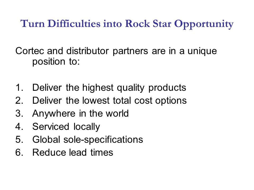 Turn Difficulties into Rock Star Opportunity Cortec and distributor partners are in a unique position to: 1.Deliver the highest quality products 2.Deliver the lowest total cost options 3.Anywhere in the world 4.Serviced locally 5.Global sole-specifications 6.Reduce lead times