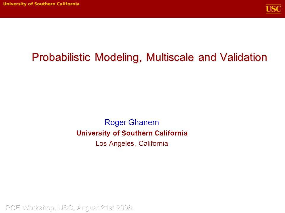 Probabilistic Modeling, Multiscale and Validation Roger Ghanem University of Southern California Los Angeles, California