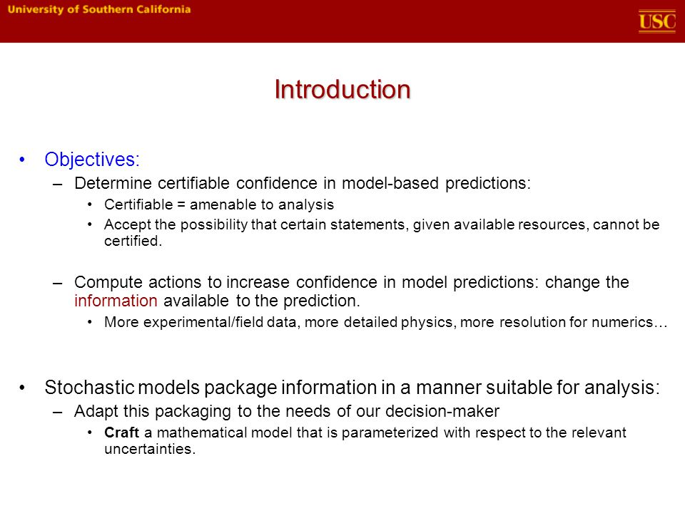 Introduction Objectives: –Determine certifiable confidence in model-based predictions: Certifiable = amenable to analysis Accept the possibility that certain statements, given available resources, cannot be certified.