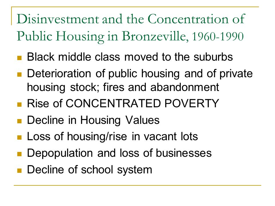 Disinvestment and the Concentration of Public Housing in Bronzeville, 1960-1990 Black middle class moved to the suburbs Deterioration of public housing and of private housing stock; fires and abandonment Rise of CONCENTRATED POVERTY Decline in Housing Values Loss of housing/rise in vacant lots Depopulation and loss of businesses Decline of school system