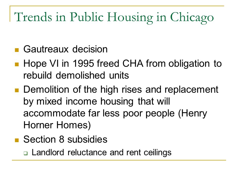 Trends in Public Housing in Chicago Gautreaux decision Hope VI in 1995 freed CHA from obligation to rebuild demolished units Demolition of the high rises and replacement by mixed income housing that will accommodate far less poor people (Henry Horner Homes) Section 8 subsidies  Landlord reluctance and rent ceilings