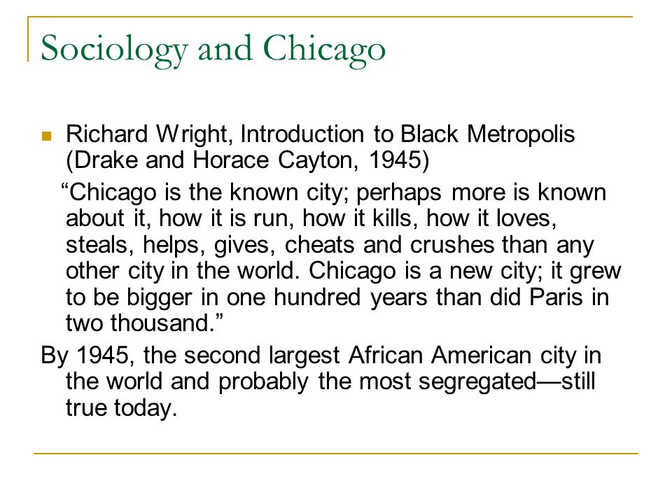 Sociology and Chicago Richard Wright, Introduction to Black Metropolis (Drake and Horace Cayton, 1945) Chicago is the known city; perhaps more is known about it, how it is run, how it kills, how it loves, steals, helps, gives, cheats and crushes than any other city in the world.