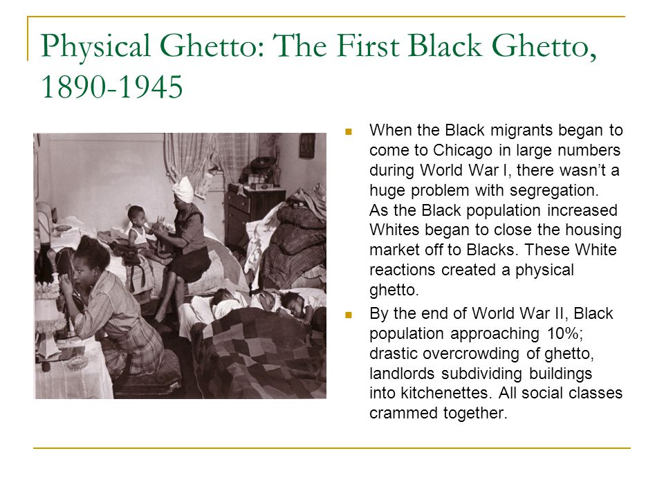 Physical Ghetto: The First Black Ghetto, 1890-1945 When the Black migrants began to come to Chicago in large numbers during World War I, there wasn't a huge problem with segregation.