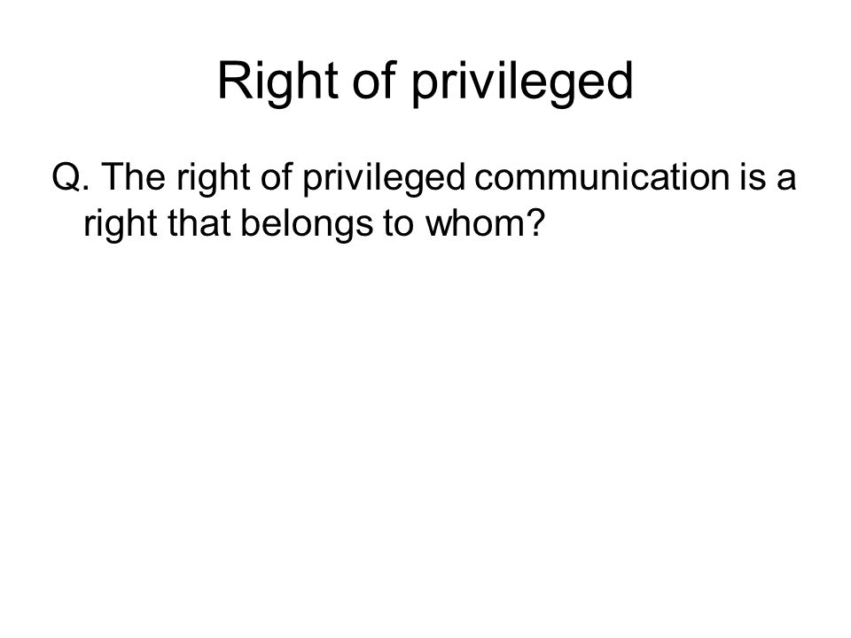 Right of privileged Q. The right of privileged communication is a right that belongs to whom