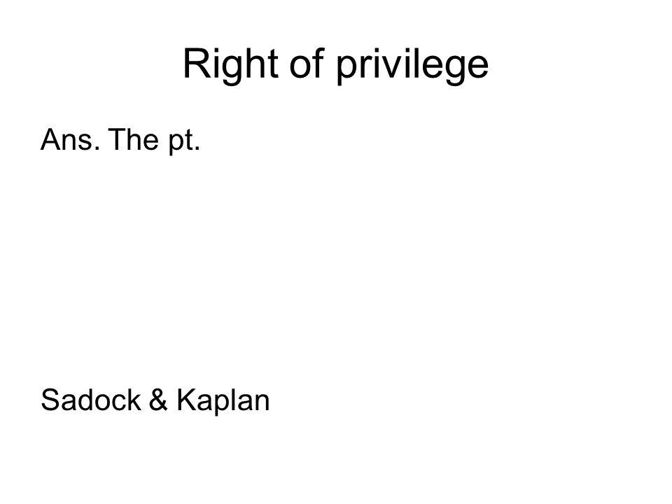 Right of privilege Ans. The pt. Sadock & Kaplan