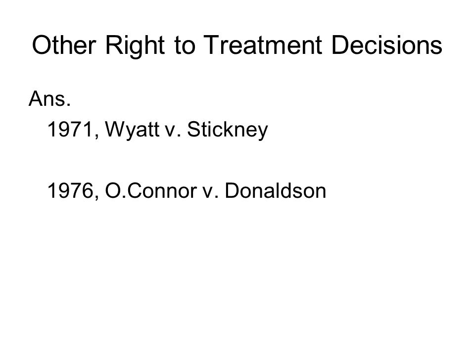 Other Right to Treatment Decisions Ans. 1971, Wyatt v. Stickney 1976, O.Connor v. Donaldson