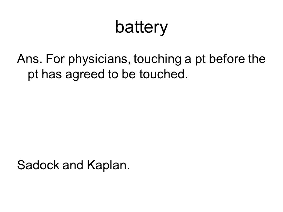 battery Ans. For physicians, touching a pt before the pt has agreed to be touched.