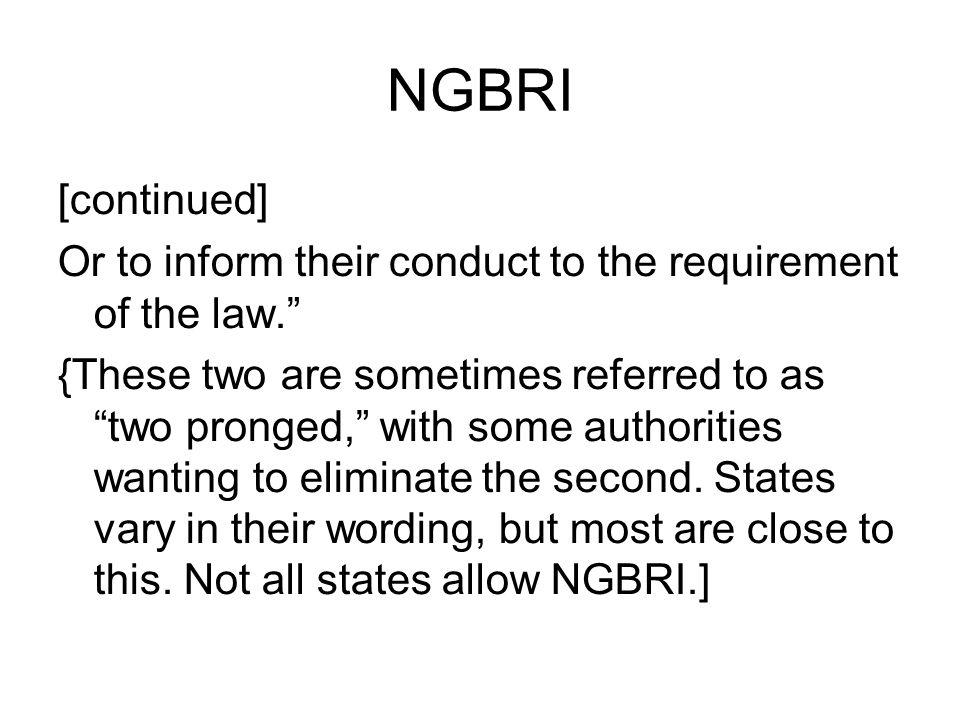 NGBRI [continued] Or to inform their conduct to the requirement of the law. {These two are sometimes referred to as two pronged, with some authorities wanting to eliminate the second.