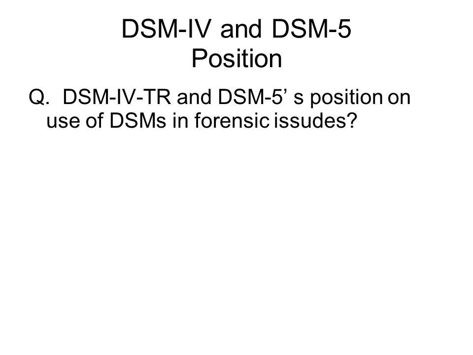 DSM-IV and DSM-5 Position Q. DSM-IV-TR and DSM-5' s position on use of DSMs in forensic issudes