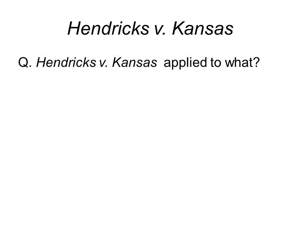 Hendricks v. Kansas Q. Hendricks v. Kansas applied to what