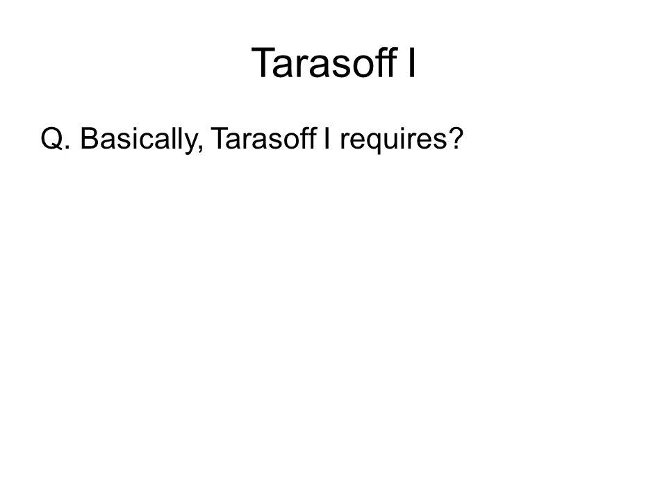 Tarasoff I Q. Basically, Tarasoff I requires