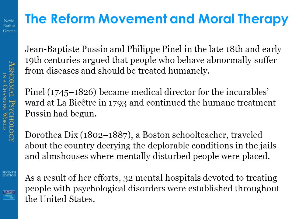 The Reform Movement and Moral Therapy Jean-Baptiste Pussin and Philippe Pinel in the late 18th and early 19th centuries argued that people who behave abnormally suffer from diseases and should be treated humanely.