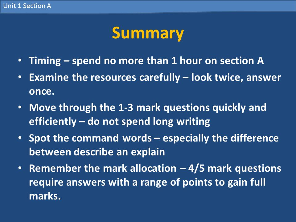 Unit 1 Section A Summary Timing – spend no more than 1 hour on section A Examine the resources carefully – look twice, answer once.