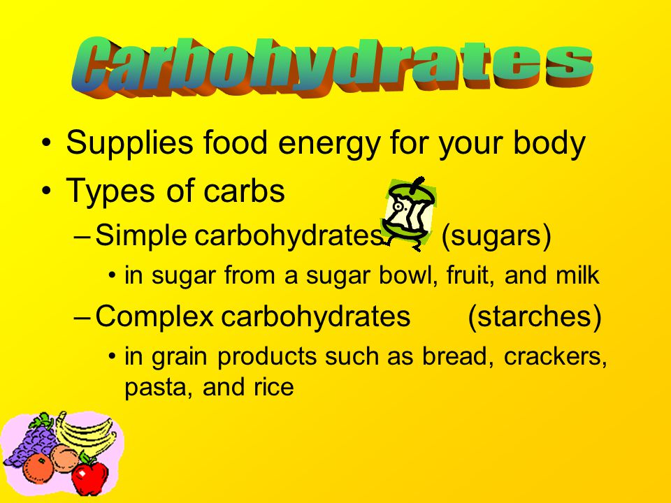 Supplies food energy for your body Types of carbs –Simple carbohydrates (sugars) in sugar from a sugar bowl, fruit, and milk –Complex carbohydrates (starches) in grain products such as bread, crackers, pasta, and rice