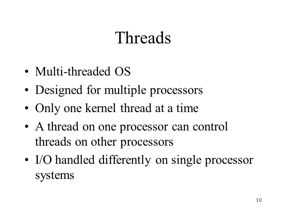 10 Threads Multi-threaded OS Designed for multiple processors Only one kernel thread at a time A thread on one processor can control threads on other processors I/O handled differently on single processor systems