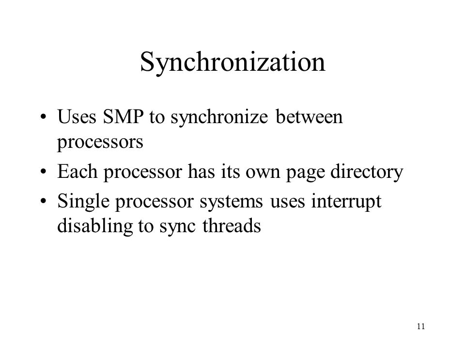 11 Synchronization Uses SMP to synchronize between processors Each processor has its own page directory Single processor systems uses interrupt disabling to sync threads