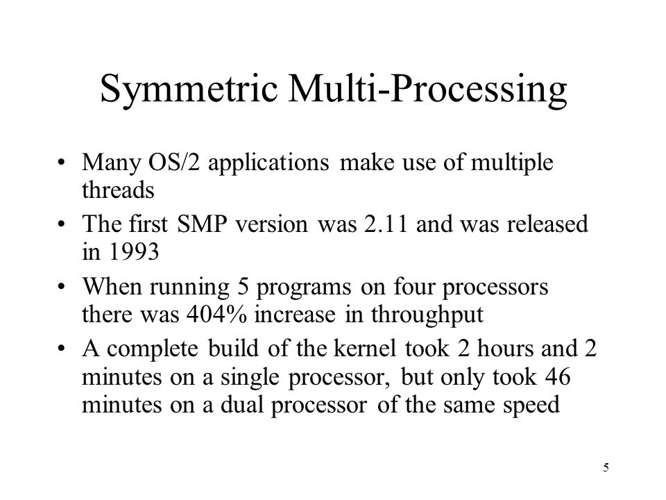 5 Symmetric Multi-Processing Many OS/2 applications make use of multiple threads The first SMP version was 2.11 and was released in 1993 When running 5 programs on four processors there was 404% increase in throughput A complete build of the kernel took 2 hours and 2 minutes on a single processor, but only took 46 minutes on a dual processor of the same speed