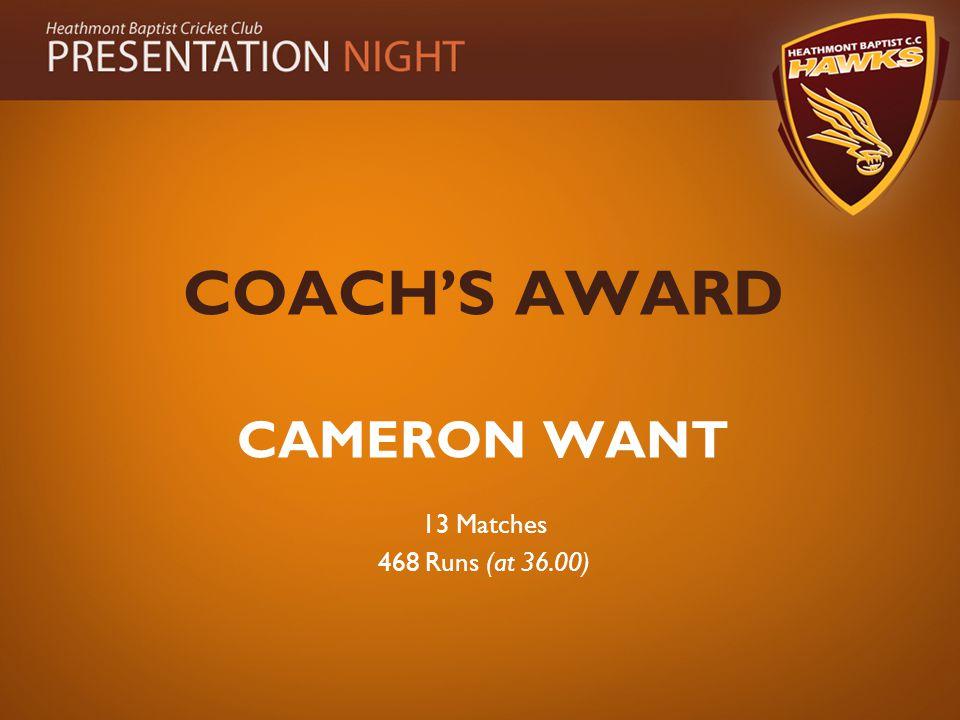 COACH'S AWARD CAMERON WANT 13 Matches 468 Runs (at 36.00)