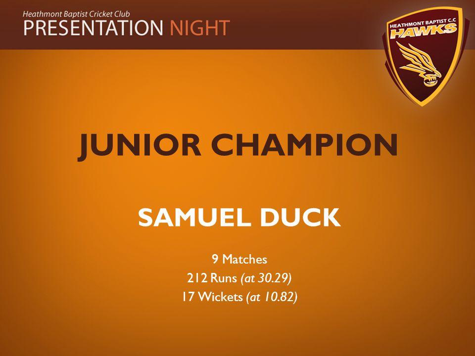 JUNIOR CHAMPION SAMUEL DUCK 9 Matches 212 Runs (at 30.29) 17 Wickets (at 10.82)
