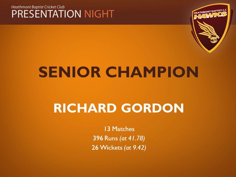 SENIOR CHAMPION RICHARD GORDON 13 Matches 396 Runs (at 41.78) 26 Wickets (at 9.42)