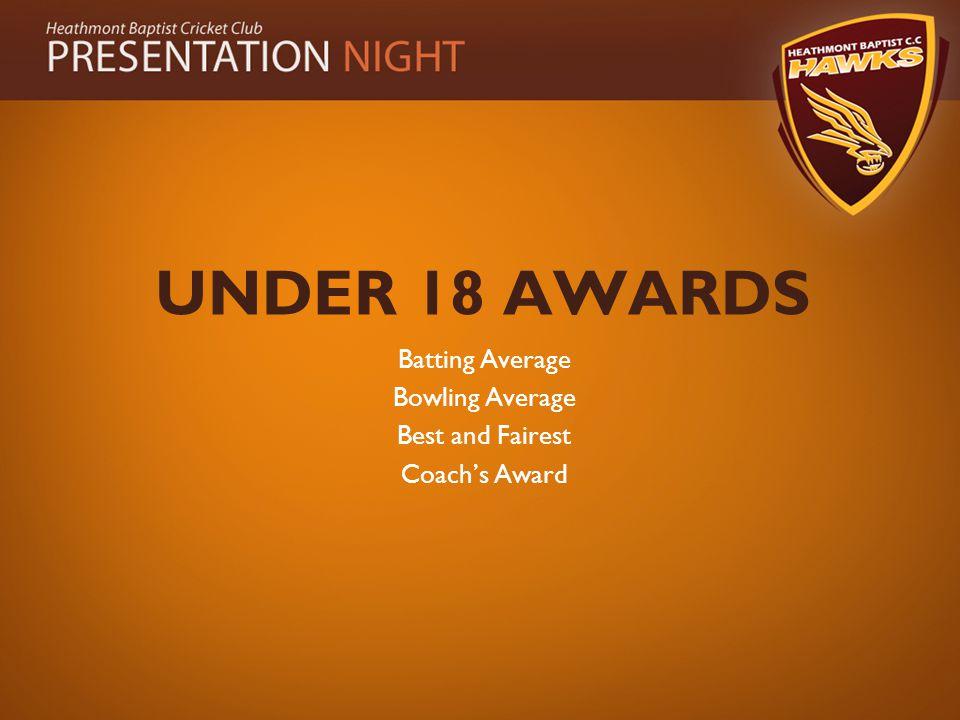 UNDER 18 AWARDS Batting Average Bowling Average Best and Fairest Coach's Award