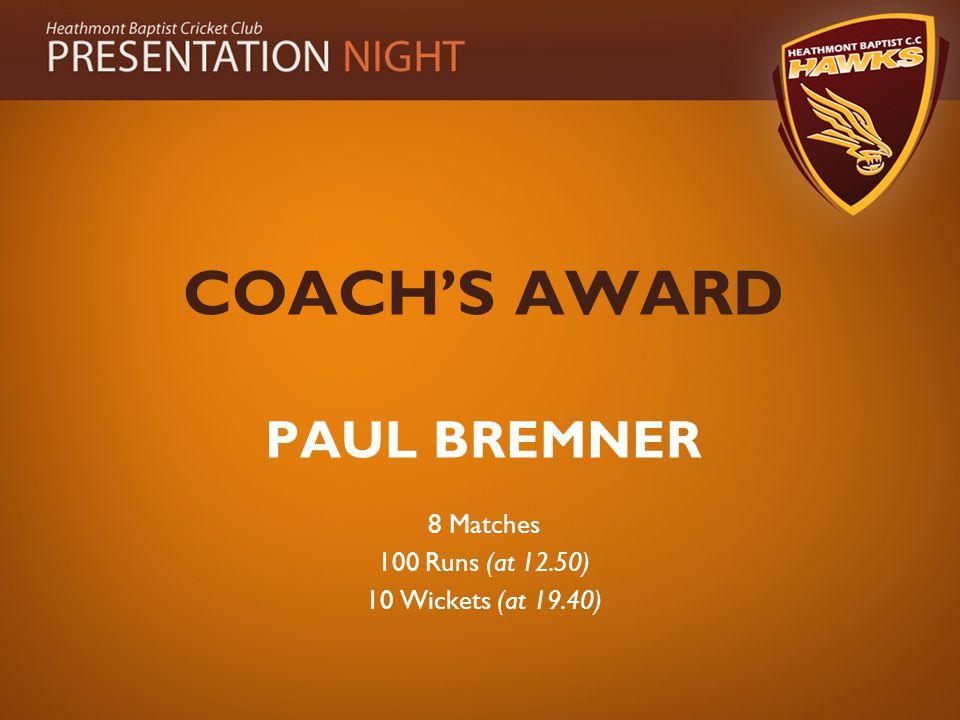 COACH'S AWARD PAUL BREMNER 8 Matches 100 Runs (at 12.50) 10 Wickets (at 19.40)
