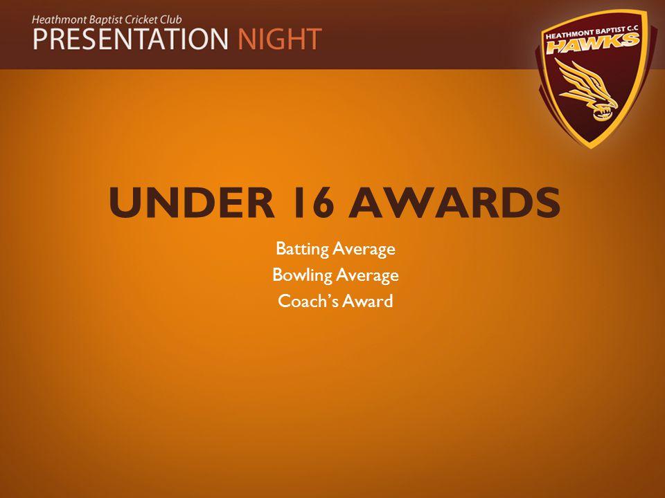 UNDER 16 AWARDS Batting Average Bowling Average Coach's Award