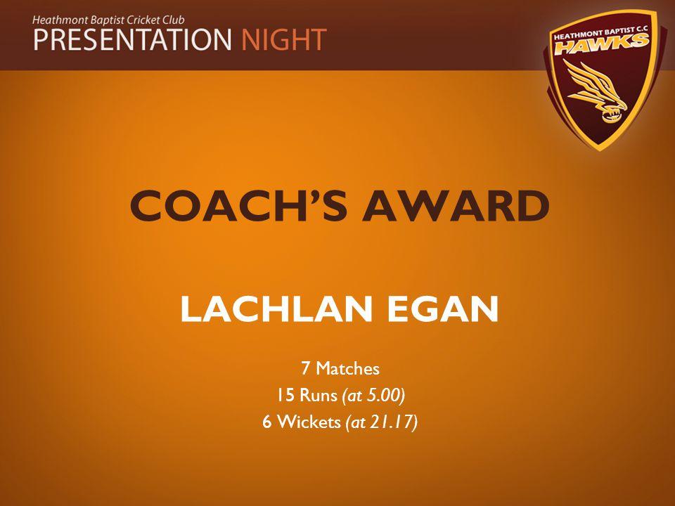 COACH'S AWARD LACHLAN EGAN 7 Matches 15 Runs (at 5.00) 6 Wickets (at 21.17)