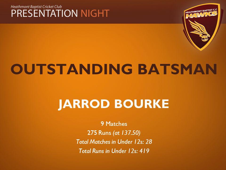 OUTSTANDING BATSMAN JARROD BOURKE 9 Matches 275 Runs (at 137.50) Total Matches in Under 12s: 28 Total Runs in Under 12s: 419
