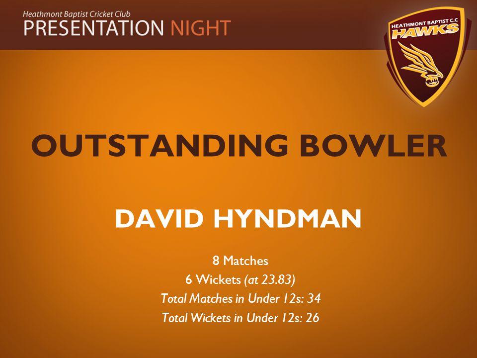 OUTSTANDING BOWLER DAVID HYNDMAN 8 Matches 6 Wickets (at 23.83) Total Matches in Under 12s: 34 Total Wickets in Under 12s: 26