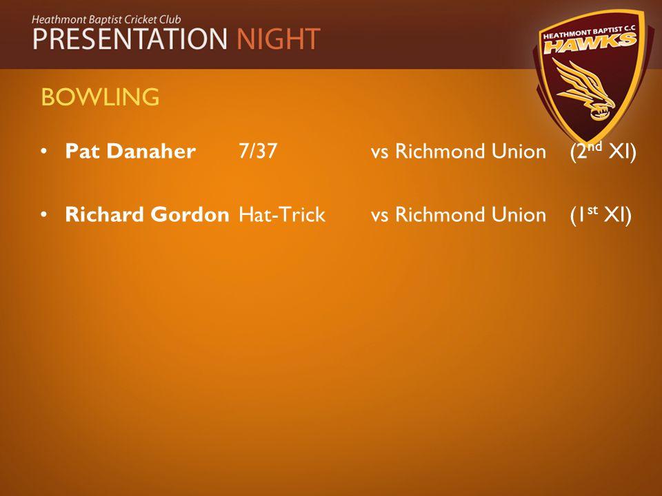 BOWLING Pat Danaher7/37vs Richmond Union(2 nd XI) Richard Gordon Hat-Trickvs Richmond Union(1 st XI)