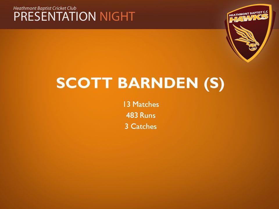 SCOTT BARNDEN (S) 13 Matches 483 Runs 3 Catches