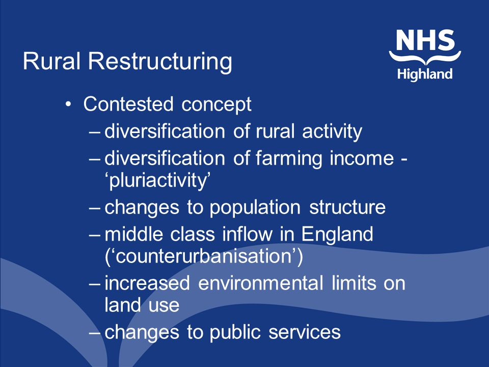 Rural Restructuring Contested concept –diversification of rural activity –diversification of farming income - 'pluriactivity' –changes to population structure –middle class inflow in England ('counterurbanisation') –increased environmental limits on land use –changes to public services