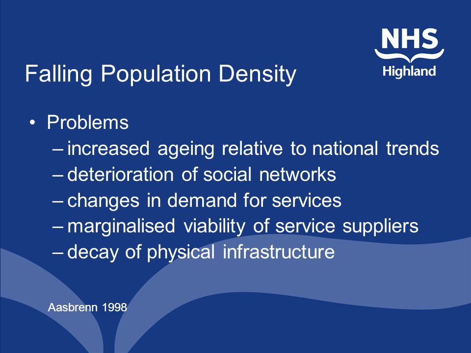 Falling Population Density Problems –increased ageing relative to national trends –deterioration of social networks –changes in demand for services –marginalised viability of service suppliers –decay of physical infrastructure Aasbrenn 1998