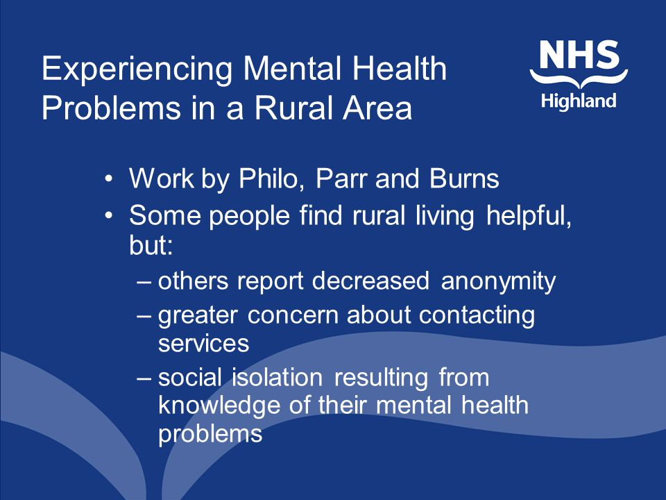 Experiencing Mental Health Problems in a Rural Area Work by Philo, Parr and Burns Some people find rural living helpful, but: –others report decreased anonymity –greater concern about contacting services –social isolation resulting from knowledge of their mental health problems