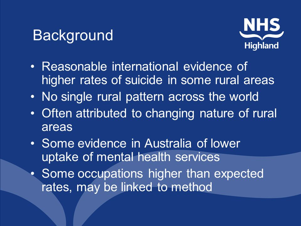 Background Reasonable international evidence of higher rates of suicide in some rural areas No single rural pattern across the world Often attributed to changing nature of rural areas Some evidence in Australia of lower uptake of mental health services Some occupations higher than expected rates, may be linked to method