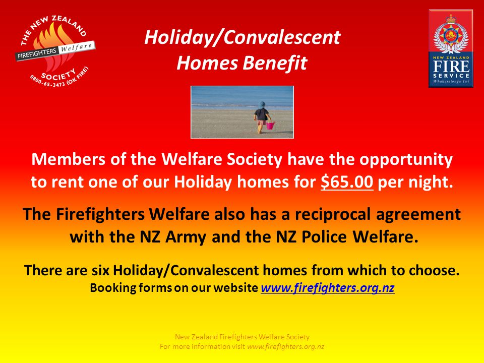 New Zealand Firefighters Welfare Society For more information visit www.firefighters.org.nz Members of the Welfare Society have the opportunity to rent one of our Holiday homes for $65.00 per night.