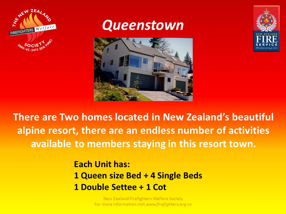 New Zealand Firefighters Welfare Society For more information visit www.firefighters.org.nz There are Two homes located in New Zealand's beautiful alpine resort, there are an endless number of activities available to members staying in this resort town.