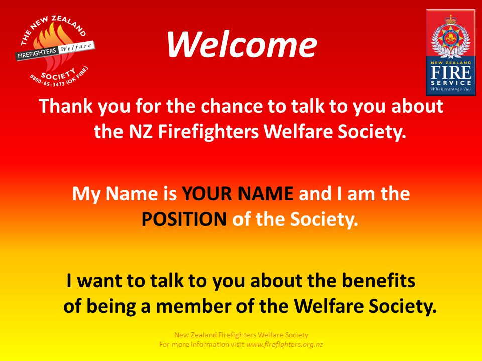 New Zealand Firefighters Welfare Society For more information visit www.firefighters.org.nz Welcome Thank you for the chance to talk to you about the